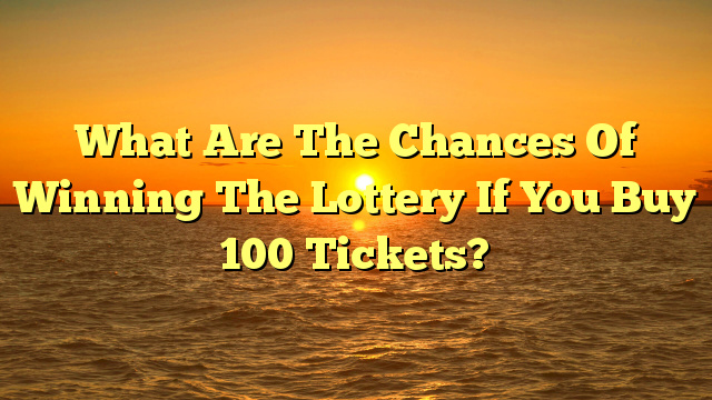 What Are The Chances Of Winning The Lottery If You Buy 100 Tickets?